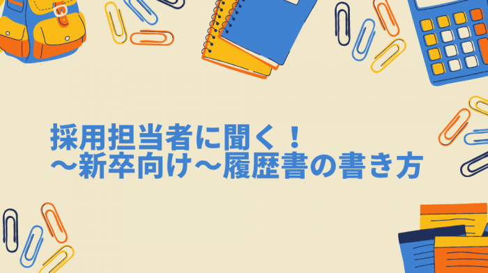採用担当者に聞く! ~新卒向け~履歴書の書き方